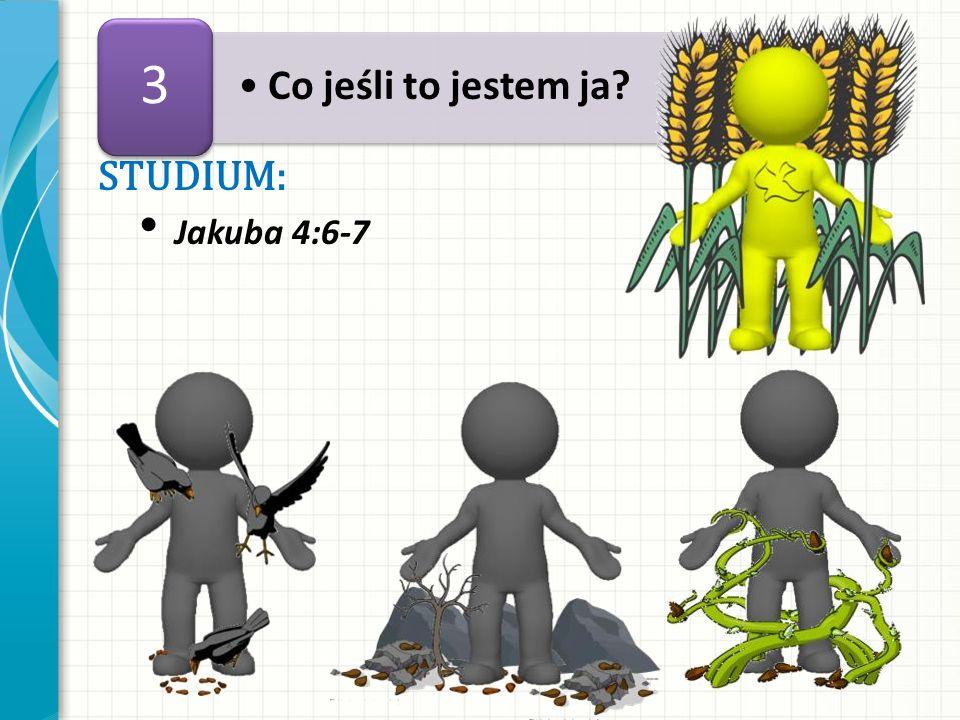 3 Co jeśli to jestem ja STUDIUM: Jakuba 4:6-7