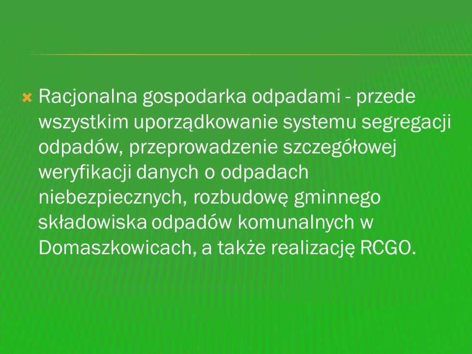 Racjonalna gospodarka odpadami - przede wszystkim uporządkowanie systemu segregacji odpadów, przeprowadzenie szczegółowej weryfikacji danych o odpadach niebezpiecznych, rozbudowę gminnego składowiska odpadów komunalnych w Domaszkowicach, a także realizację RCGO.
