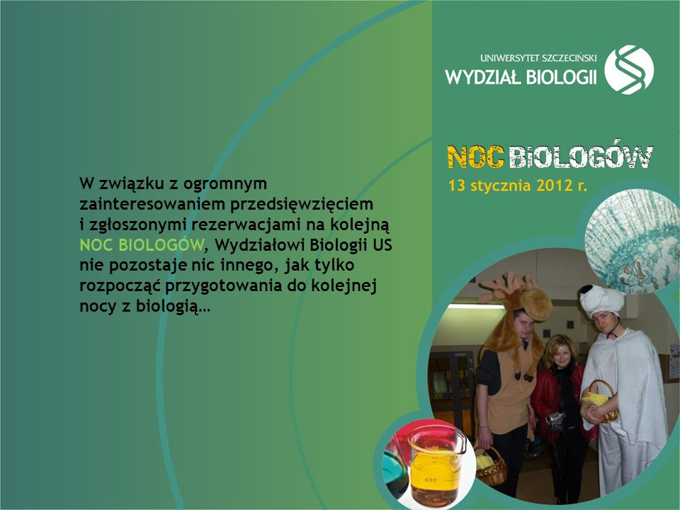 W związku z ogromnym zainteresowaniem przedsięwzięciem i zgłoszonymi rezerwacjami na kolejną NOC BIOLOGÓW, Wydziałowi Biologii US nie pozostaje nic innego, jak tylko rozpocząć przygotowania do kolejnej nocy z biologią…