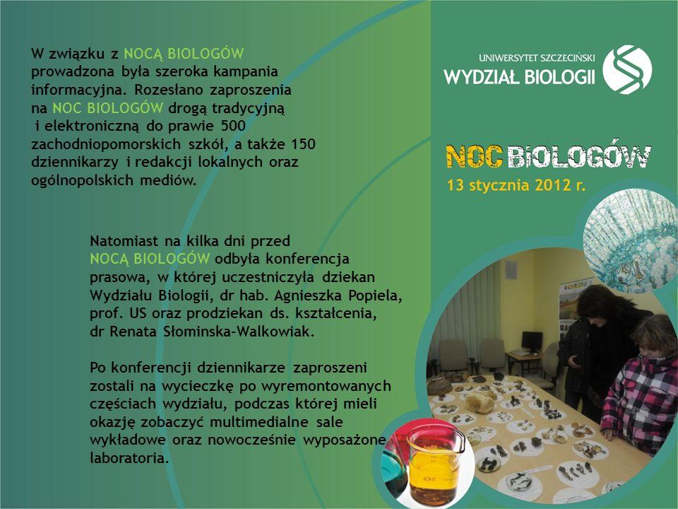 W związku z NOCĄ BIOLOGÓW prowadzona była szeroka kampania informacyjna. Rozesłano zaproszenia na NOC BIOLOGÓW drogą tradycyjną i elektroniczną do prawie 500 zachodniopomorskich szkół, a także 150 dziennikarzy i redakcji lokalnych oraz ogólnopolskich mediów.