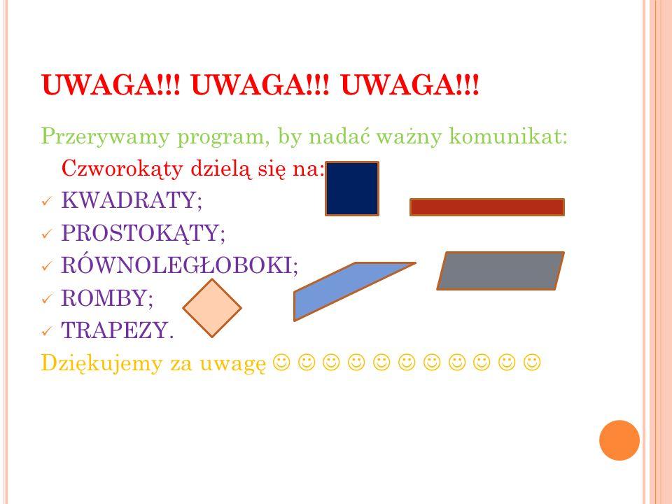 UWAGA!!! UWAGA!!! UWAGA!!! Przerywamy program, by nadać ważny komunikat: Czworokąty dzielą się na: