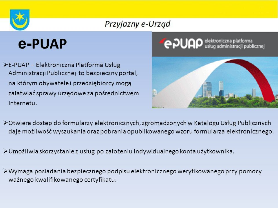e-PUAP E-PUAP – Elektroniczna Platforma Usług Administracji Publicznej to bezpieczny portal, na którym obywatele i przedsiębiorcy mogą.
