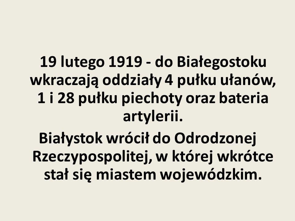 19 lutego 1919 - do Białegostoku wkraczają oddziały 4 pułku ułanów, 1 i 28 pułku piechoty oraz bateria artylerii.