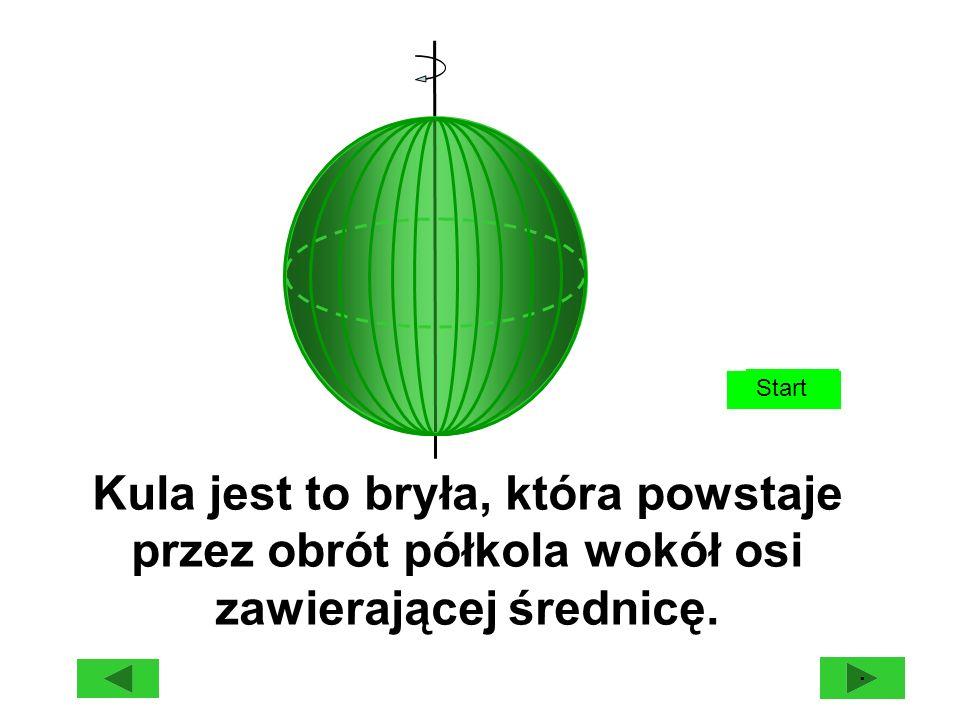 Start Kula jest to bryła, która powstaje przez obrót półkola wokół osi zawierającej średnicę. ·