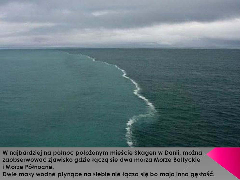 W najbardziej na północ położonym mieście Skagen w Danii, można zaobserwować zjawisko gdzie łączą sie dwa morza Morze Bałtyckie