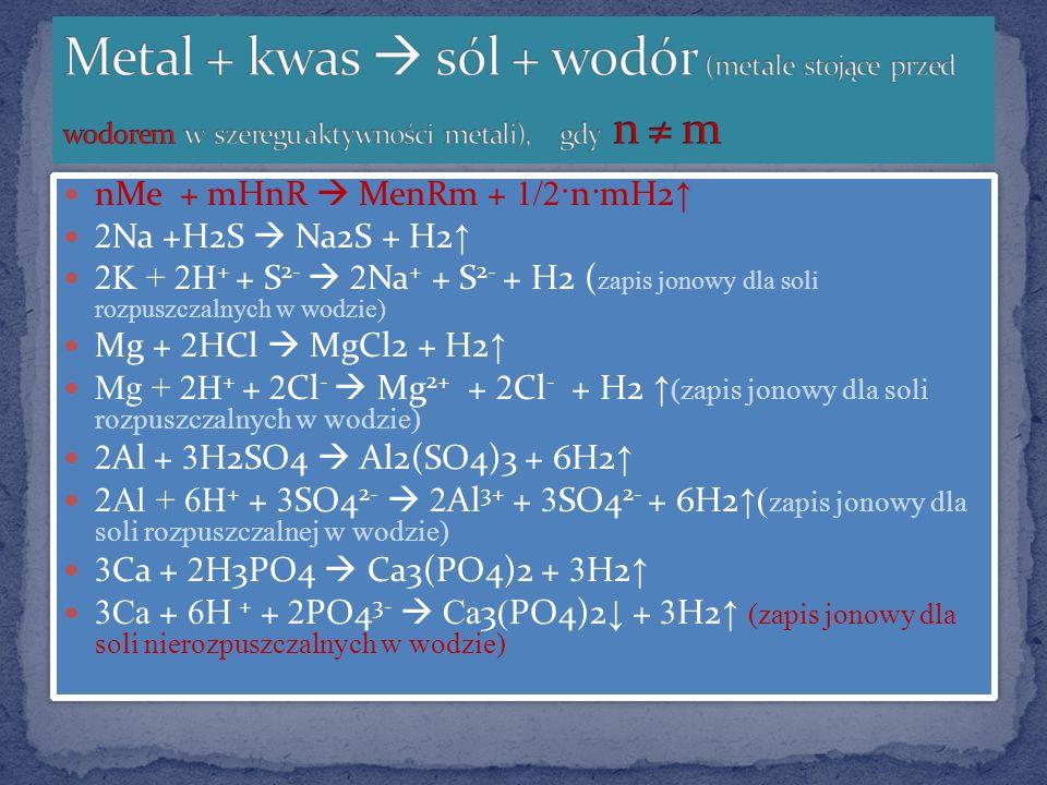 Metal + kwas  sól + wodór (metale stojące przed wodorem w szeregu aktywności metali), gdy n ≠ m