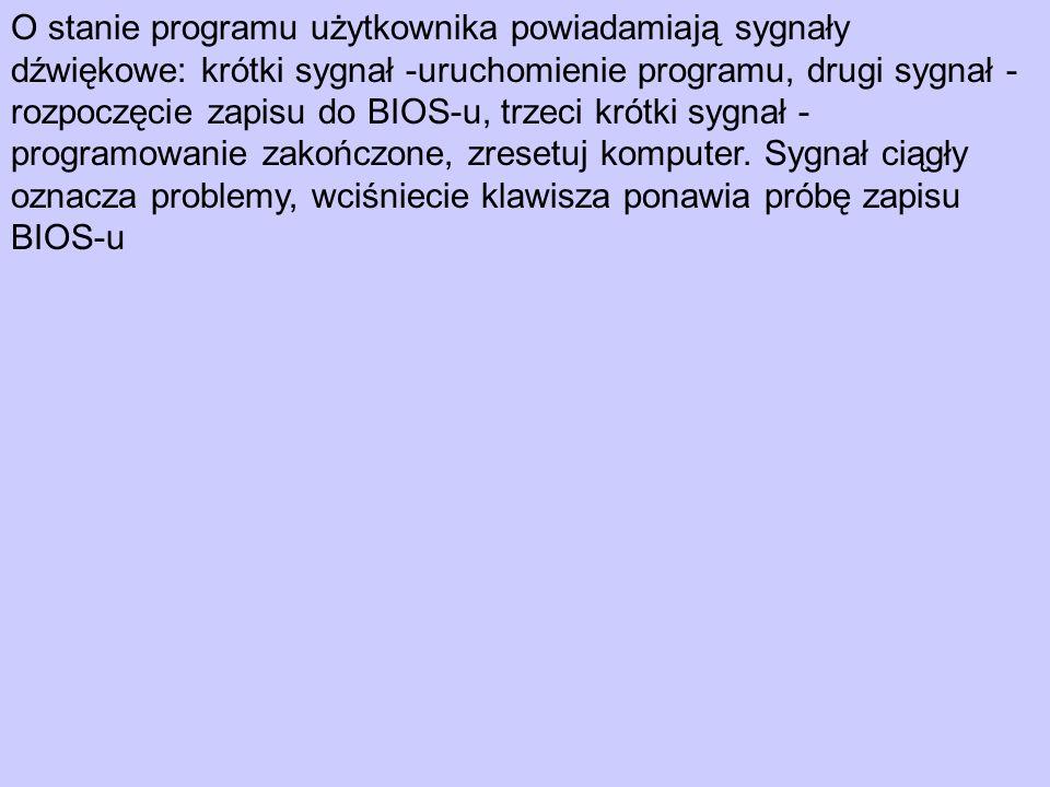 O stanie programu użytkownika powiadamiają sygnały dźwiękowe: krótki sygnał -uruchomienie programu, drugi sygnał - rozpoczęcie zapisu do BIOS-u, trzeci krótki sygnał - programowanie zakończone, zresetuj komputer.