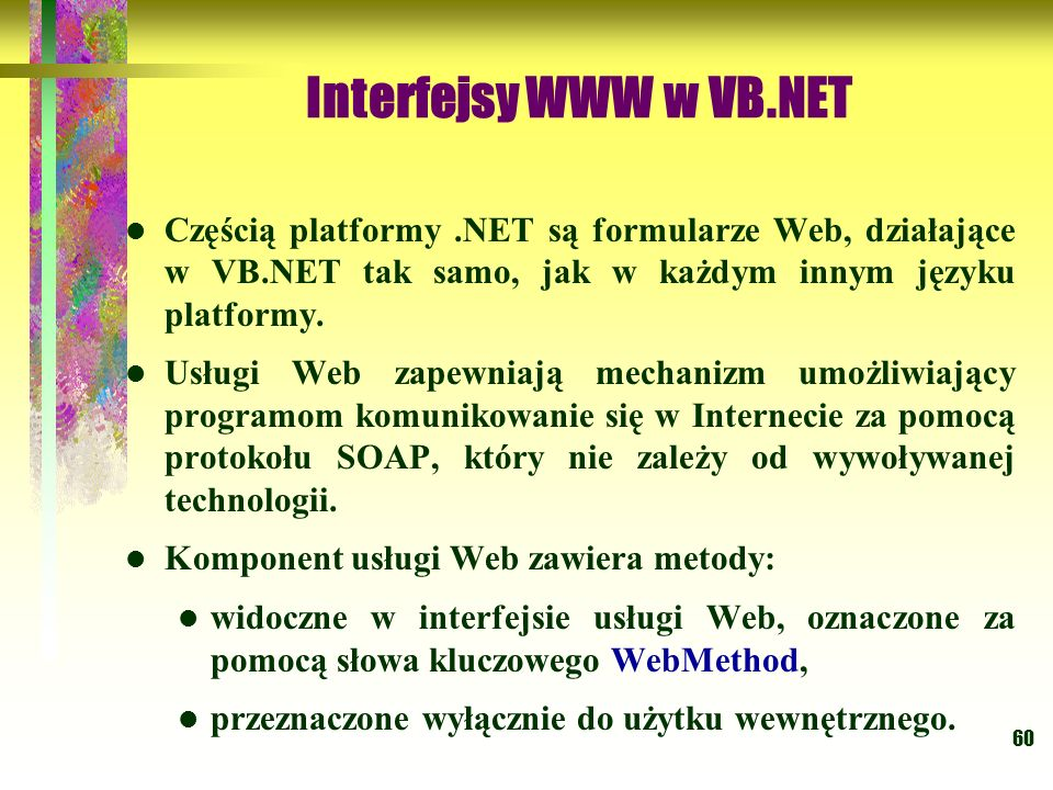 Interfejsy WWW w VB.NET Częścią platformy .NET są formularze Web, działające w VB.NET tak samo, jak w każdym innym języku platformy.
