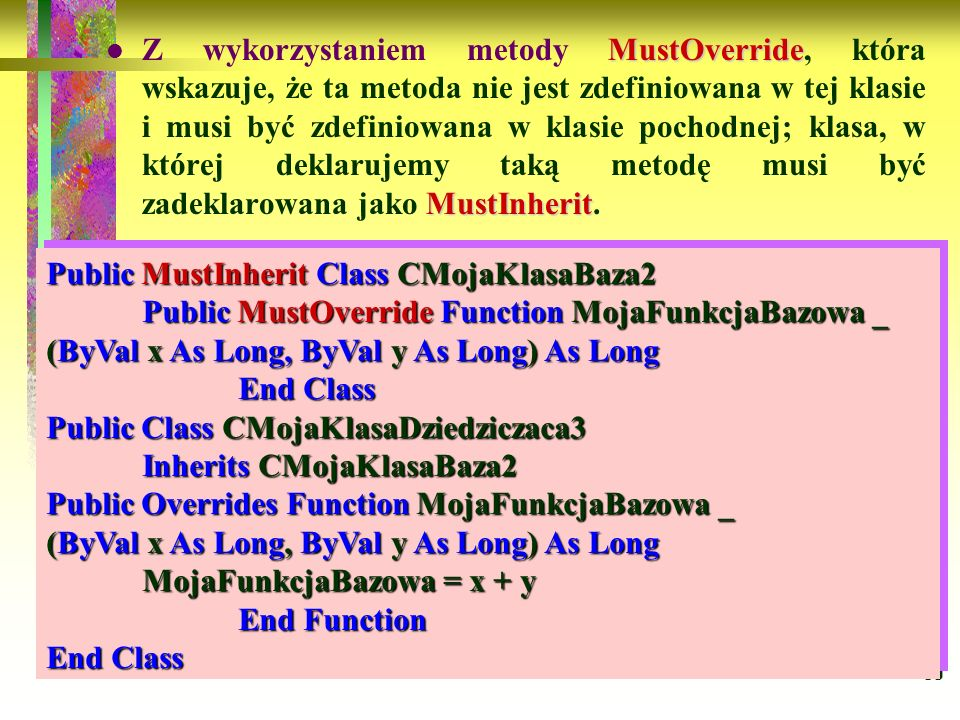 Z wykorzystaniem metody MustOverride, która wskazuje, że ta metoda nie jest zdefiniowana w tej klasie i musi być zdefiniowana w klasie pochodnej; klasa, w której deklarujemy taką metodę musi być zadeklarowana jako MustInherit.