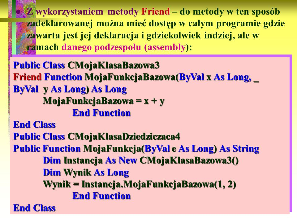 Z wykorzystaniem metody Friend – do metody w ten sposób zadeklarowanej można mieć dostęp w całym programie gdzie zawarta jest jej deklaracja i gdziekolwiek indziej, ale w ramach danego podzespołu (assembly):