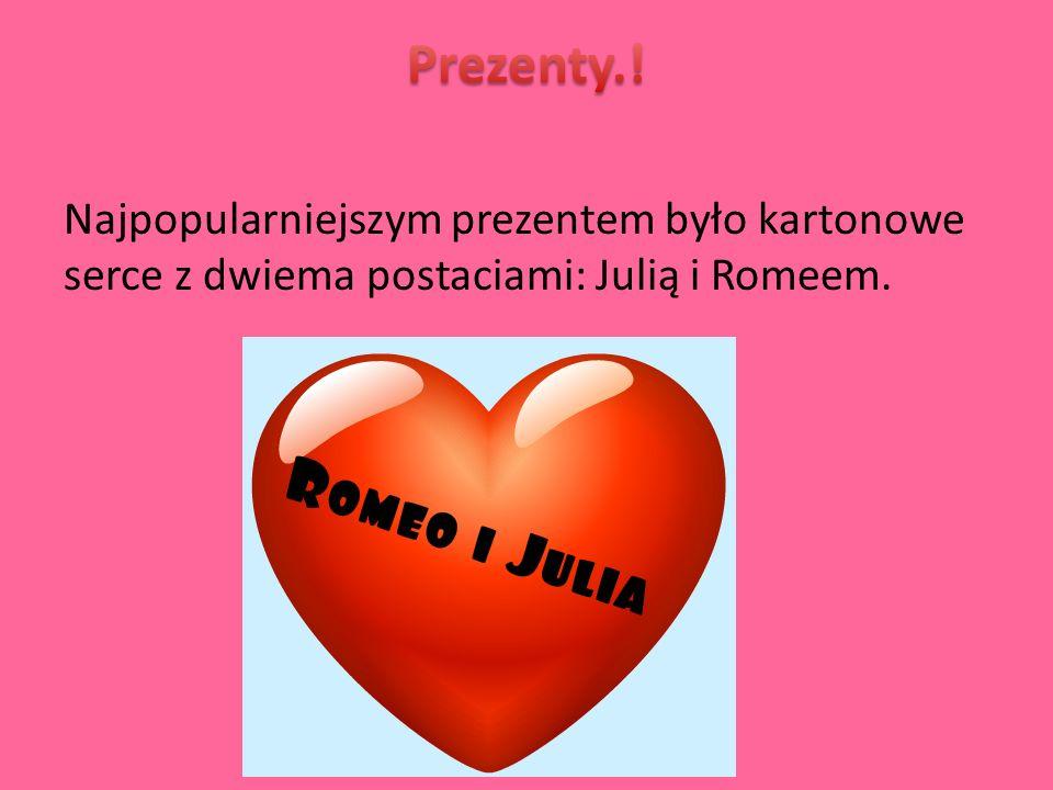 Prezenty.! Najpopularniejszym prezentem było kartonowe serce z dwiema postaciami: Julią i Romeem.