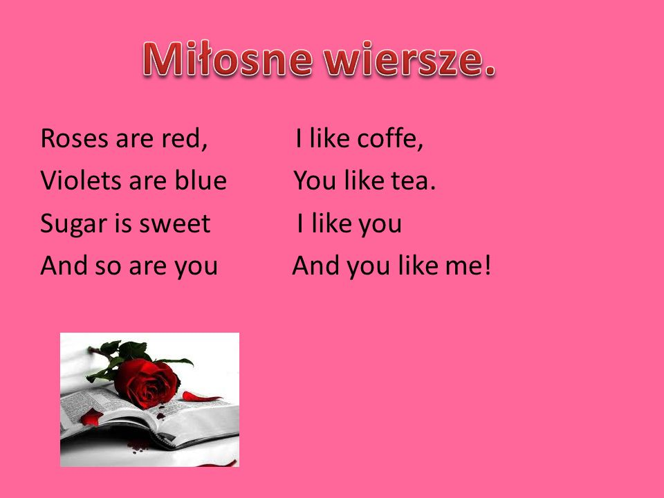 Miłosne wiersze. Roses are red, I like coffe, Violets are blue You like tea.