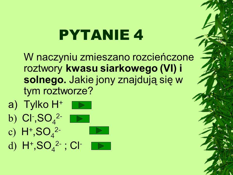 PYTANIE 4 W naczyniu zmieszano rozcieńczone roztwory kwasu siarkowego (VI) i solnego. Jakie jony znajdują się w tym roztworze