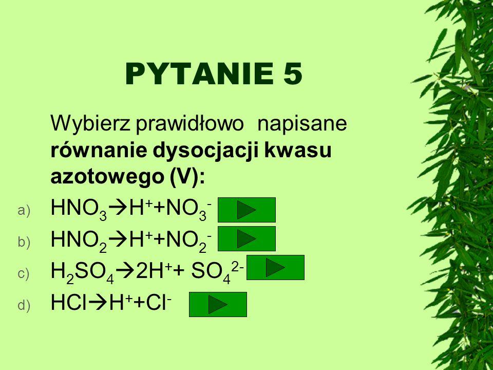 PYTANIE 5 Wybierz prawidłowo napisane równanie dysocjacji kwasu azotowego (V): HNO3H++NO3- HNO2H++NO2-