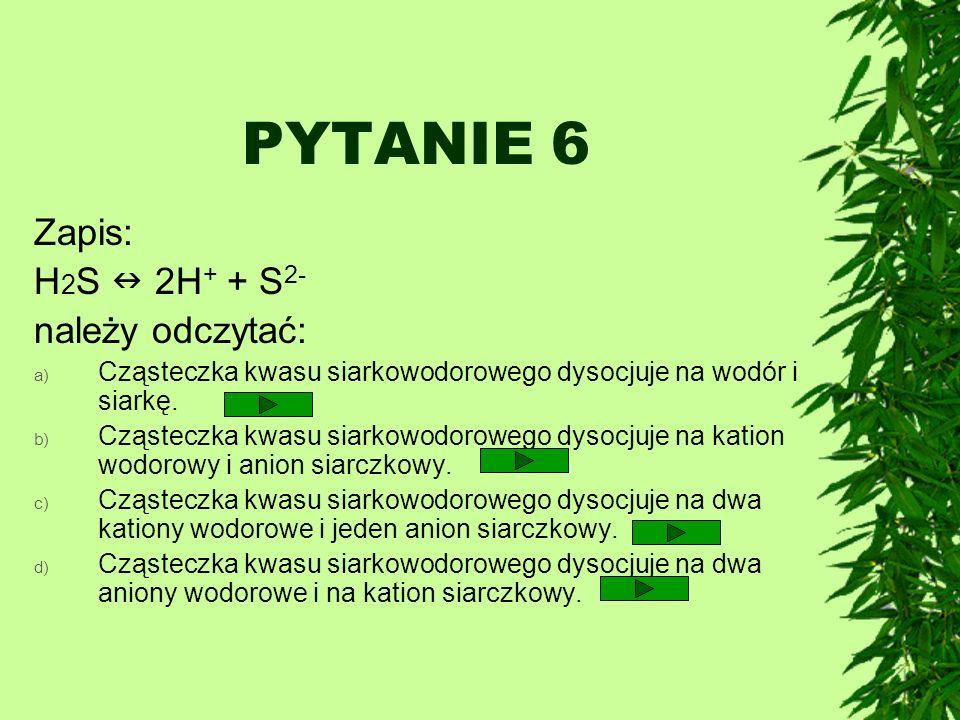 PYTANIE 6 Zapis: H2S  2H+ + S2- należy odczytać: