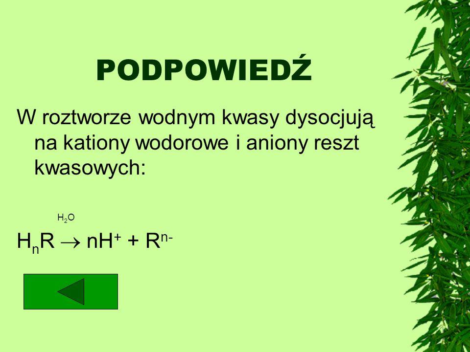 PODPOWIEDŹ W roztworze wodnym kwasy dysocjują na kationy wodorowe i aniony reszt kwasowych: H2O.