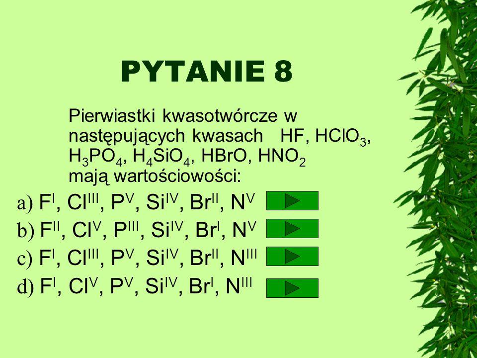 PYTANIE 8 a) FI, ClIII, PV, SiIV, BrII, NV