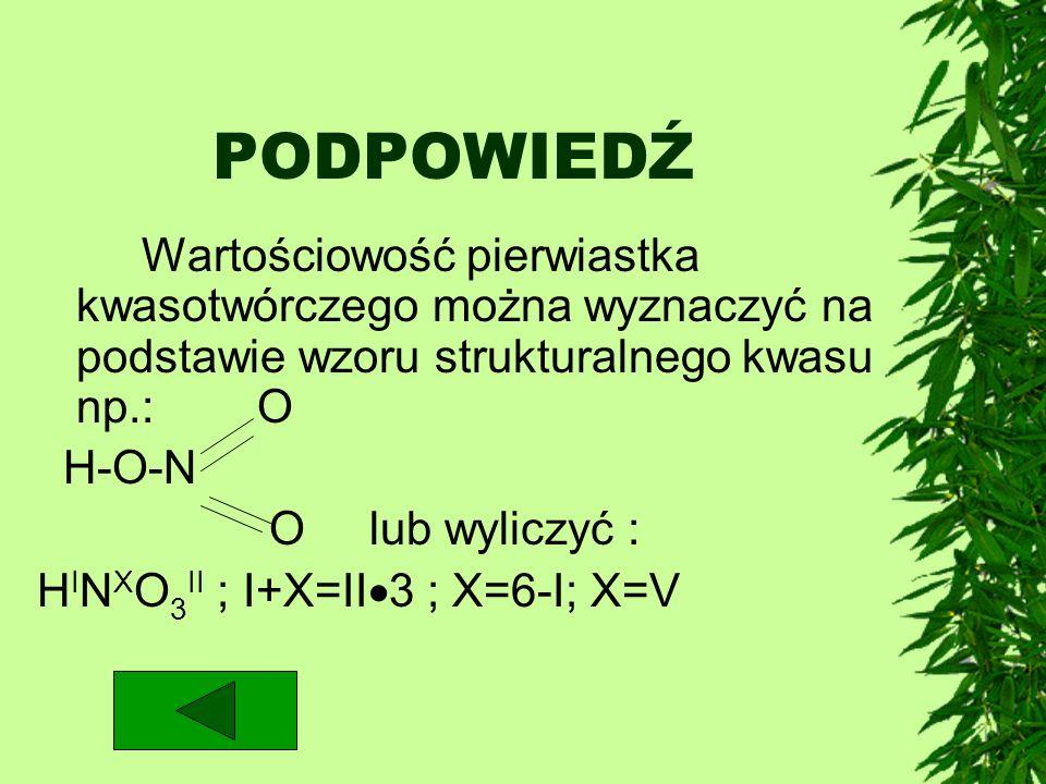 PODPOWIEDŹWartościowość pierwiastka kwasotwórczego można wyznaczyć na podstawie wzoru strukturalnego kwasu np.: O.