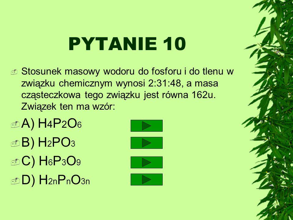 PYTANIE 10 A) H4P2O6 B) H2PO3 C) H6P3O9 D) H2nPnO3n