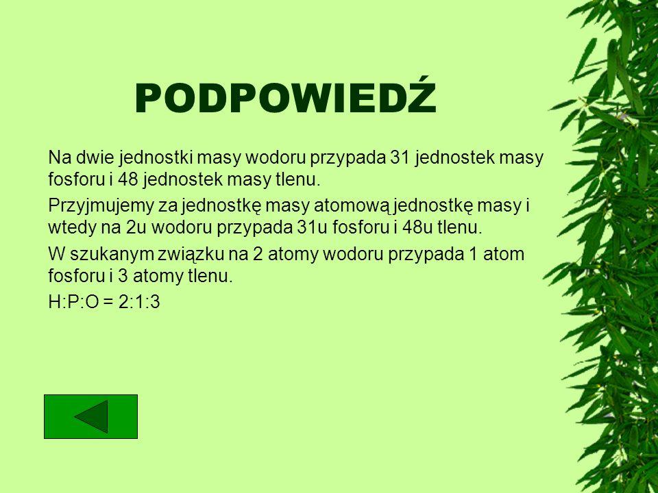 PODPOWIEDŹNa dwie jednostki masy wodoru przypada 31 jednostek masy fosforu i 48 jednostek masy tlenu.