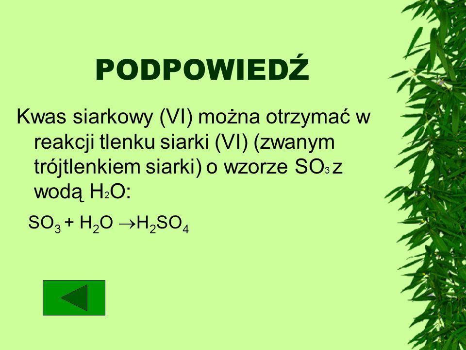 PODPOWIEDŹKwas siarkowy (VI) można otrzymać w reakcji tlenku siarki (VI) (zwanym trójtlenkiem siarki) o wzorze SO3 z wodą H2O: