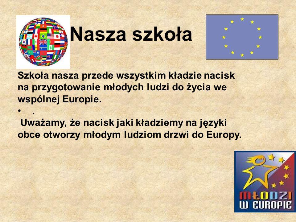 Nasza szkoła Szkoła nasza przede wszystkim kładzie nacisk na przygotowanie młodych ludzi do życia we wspólnej Europie.