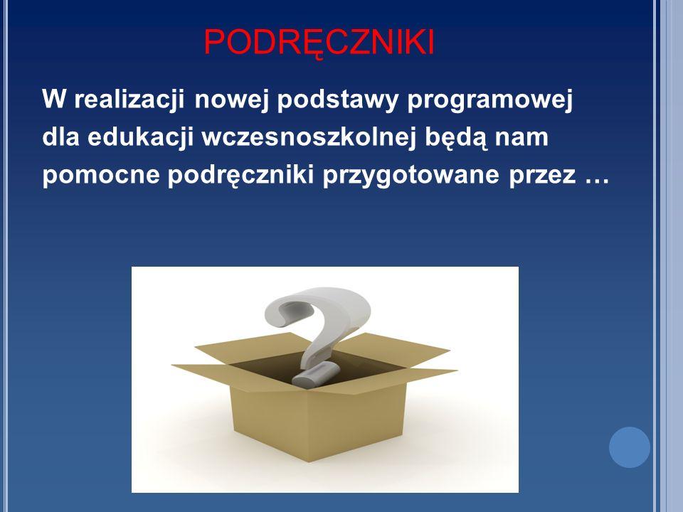 PODRĘCZNIKI W realizacji nowej podstawy programowej dla edukacji wczesnoszkolnej będą nam pomocne podręczniki przygotowane przez …