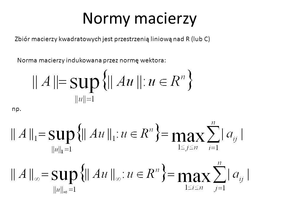 Normy macierzy Zbiór macierzy kwadratowych jest przestrzenią liniową nad R (lub C) Norma macierzy indukowana przez normę wektora: