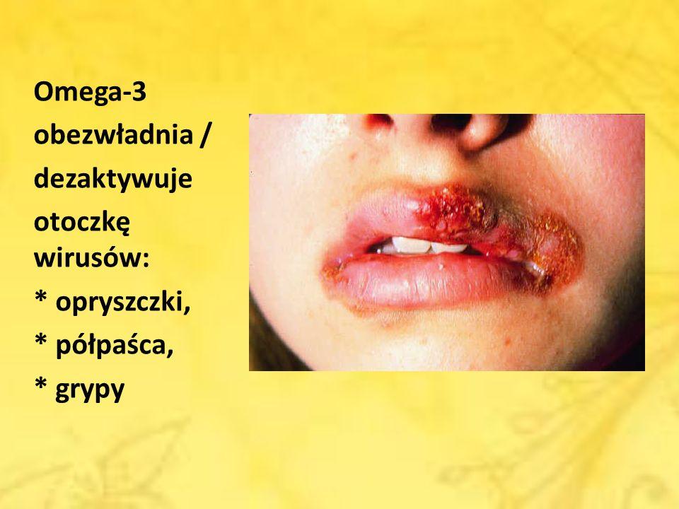 Omega-3 obezwładnia / dezaktywuje otoczkę wirusów: * opryszczki, * półpaśca, * grypy