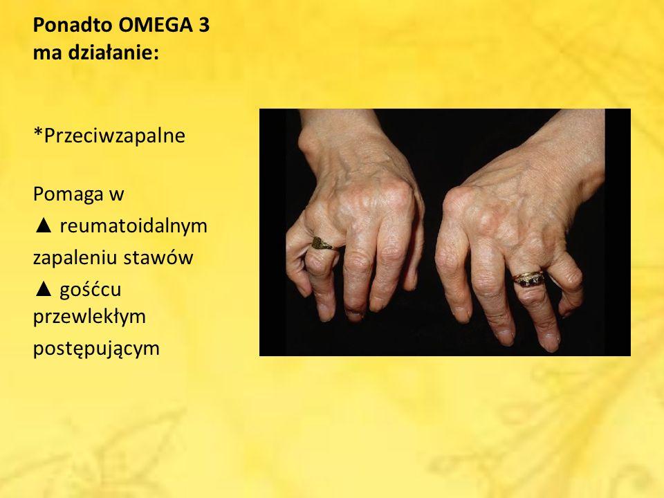 Ponadto OMEGA 3 ma działanie: *Przeciwzapalne