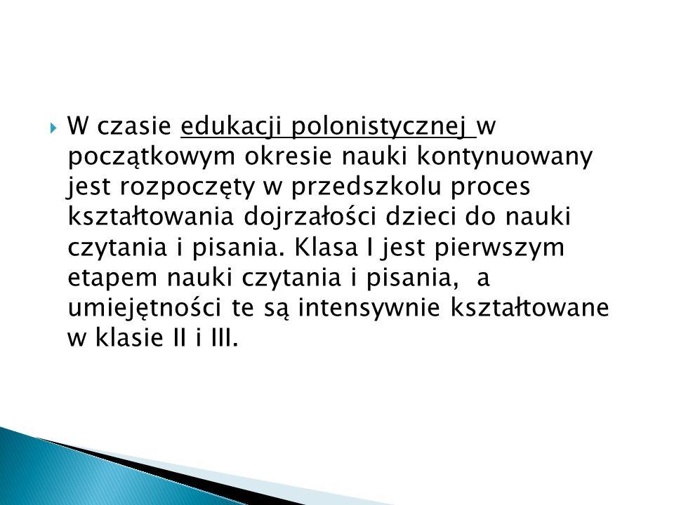W czasie edukacji polonistycznej w początkowym okresie nauki kontynuowany jest rozpoczęty w przedszkolu proces kształtowania dojrzałości dzieci do nauki czytania i pisania.