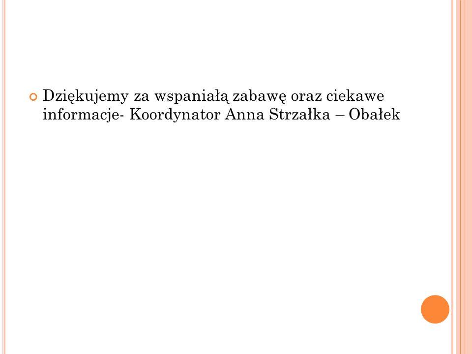 Dziękujemy za wspaniałą zabawę oraz ciekawe informacje- Koordynator Anna Strzałka – Obałek