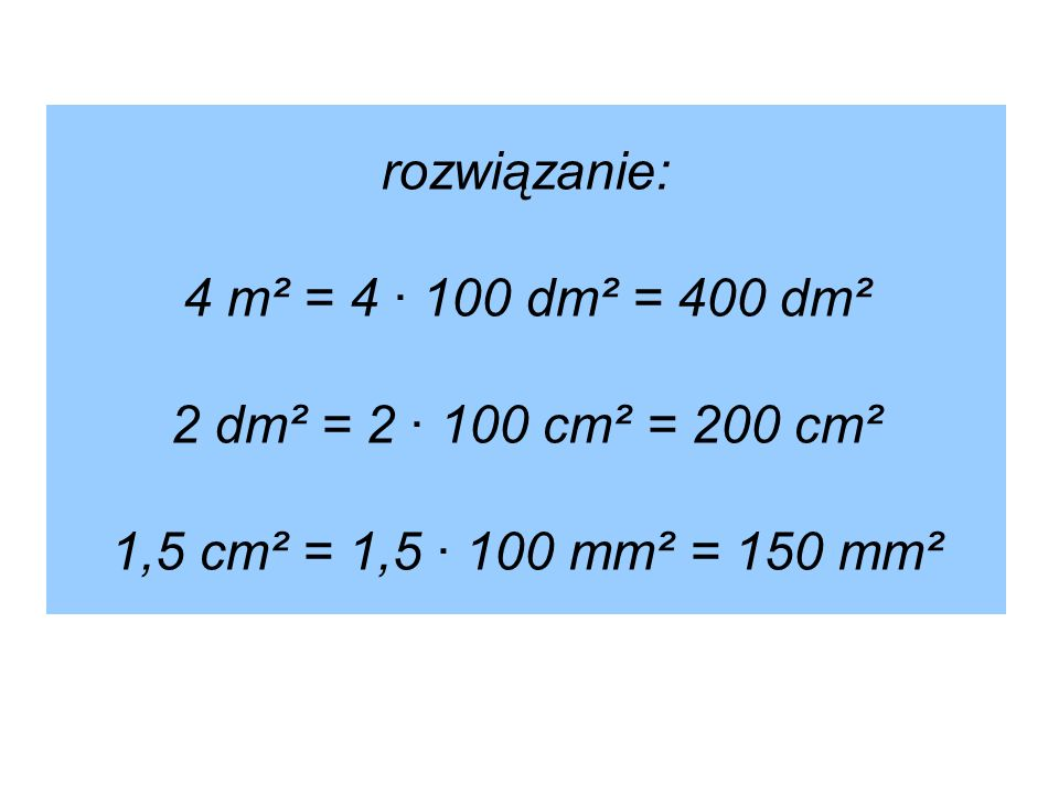 rozwiązanie: 4 m² = 4 · 100 dm² = 400 dm² 2 dm² = 2 · 100 cm² = 200 cm² 1,5 cm² = 1,5 · 100 mm² = 150 mm²