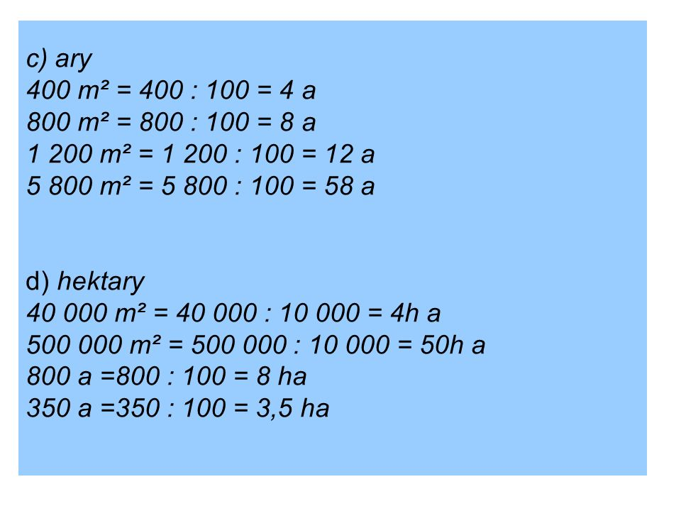 c) ary 400 m² = 400 : 100 = 4 a 800 m² = 800 : 100 = 8 a 1 200 m² = 1 200 : 100 = 12 a 5 800 m² = 5 800 : 100 = 58 a d) hektary 40 000 m² = 40 000 : 10 000 = 4h a 500 000 m² = 500 000 : 10 000 = 50h a 800 a =800 : 100 = 8 ha 350 a =350 : 100 = 3,5 ha