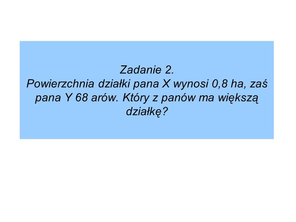 Zadanie 2. Powierzchnia działki pana X wynosi 0,8 ha, zaś pana Y 68 arów.