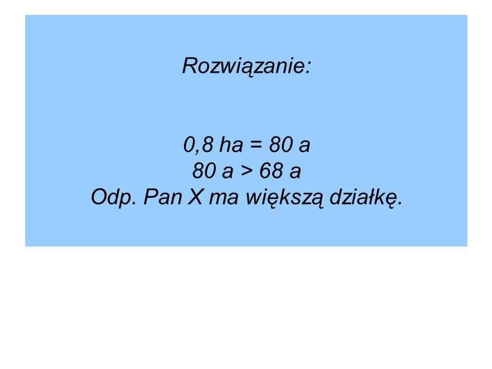 Rozwiązanie: 0,8 ha = 80 a 80 a > 68 a Odp. Pan X ma większą działkę.