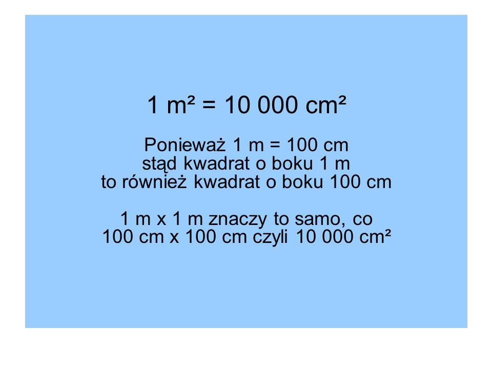 1 m² = 10 000 cm² Ponieważ 1 m = 100 cm stąd kwadrat o boku 1 m to również kwadrat o boku 100 cm 1 m x 1 m znaczy to samo, co 100 cm x 100 cm czyli 10 000 cm²