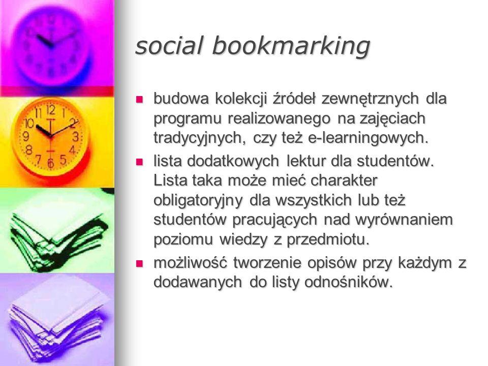 social bookmarking budowa kolekcji źródeł zewnętrznych dla programu realizowanego na zajęciach tradycyjnych, czy też e-learningowych.