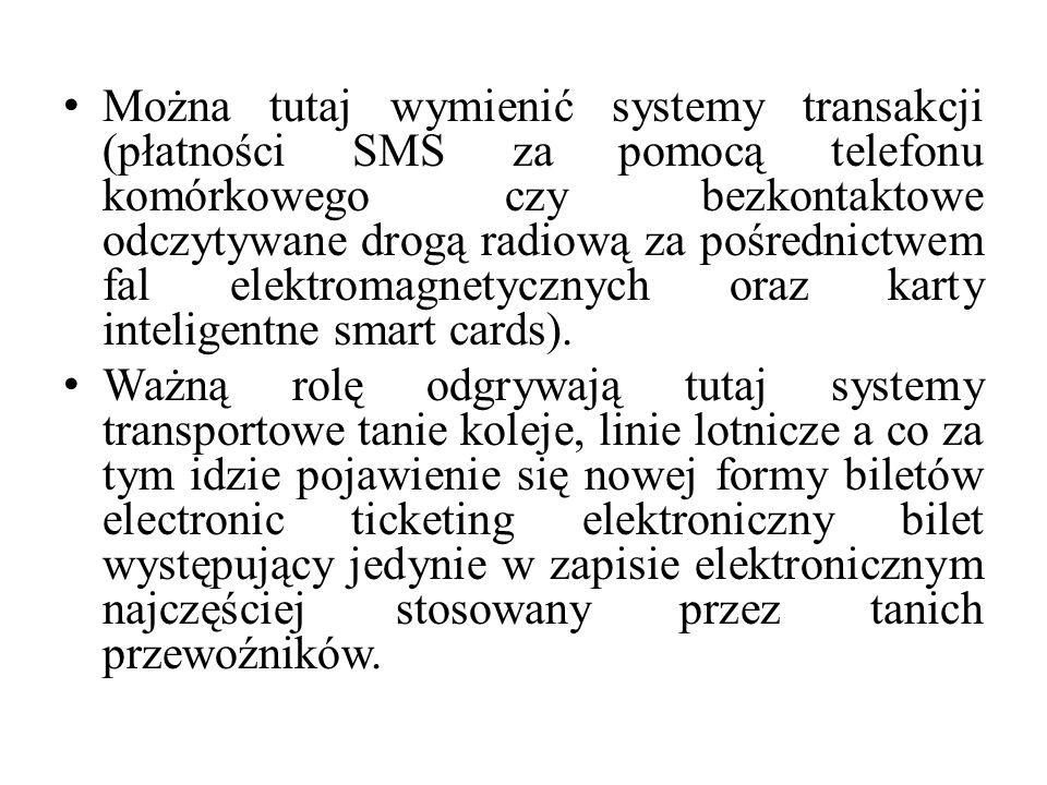 Można tutaj wymienić systemy transakcji (płatności SMS za pomocą telefonu komórkowego czy bezkontaktowe odczytywane drogą radiową za pośrednictwem fal elektromagnetycznych oraz karty inteligentne smart cards).