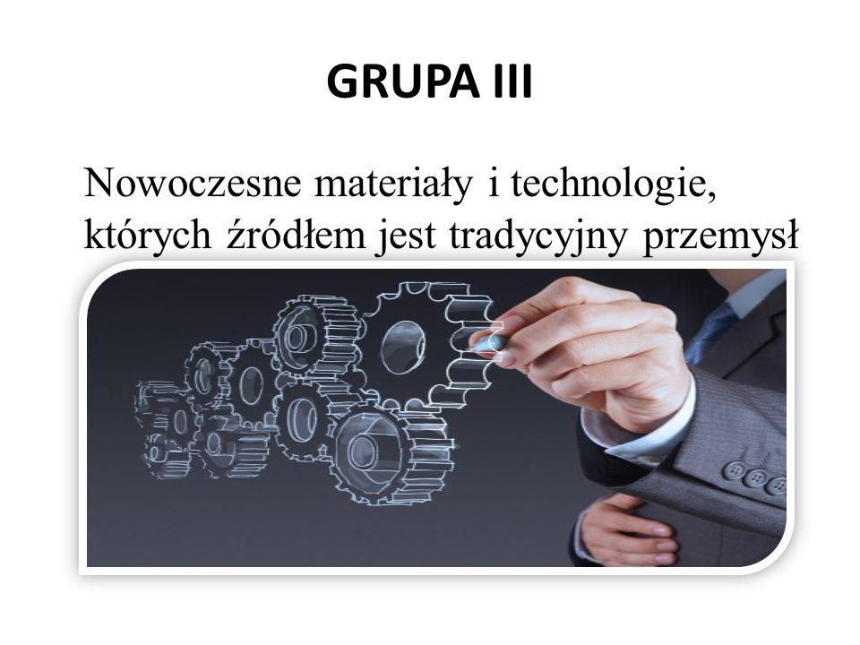 GRUPA III Nowoczesne materiały i technologie, których źródłem jest tradycyjny przemysł