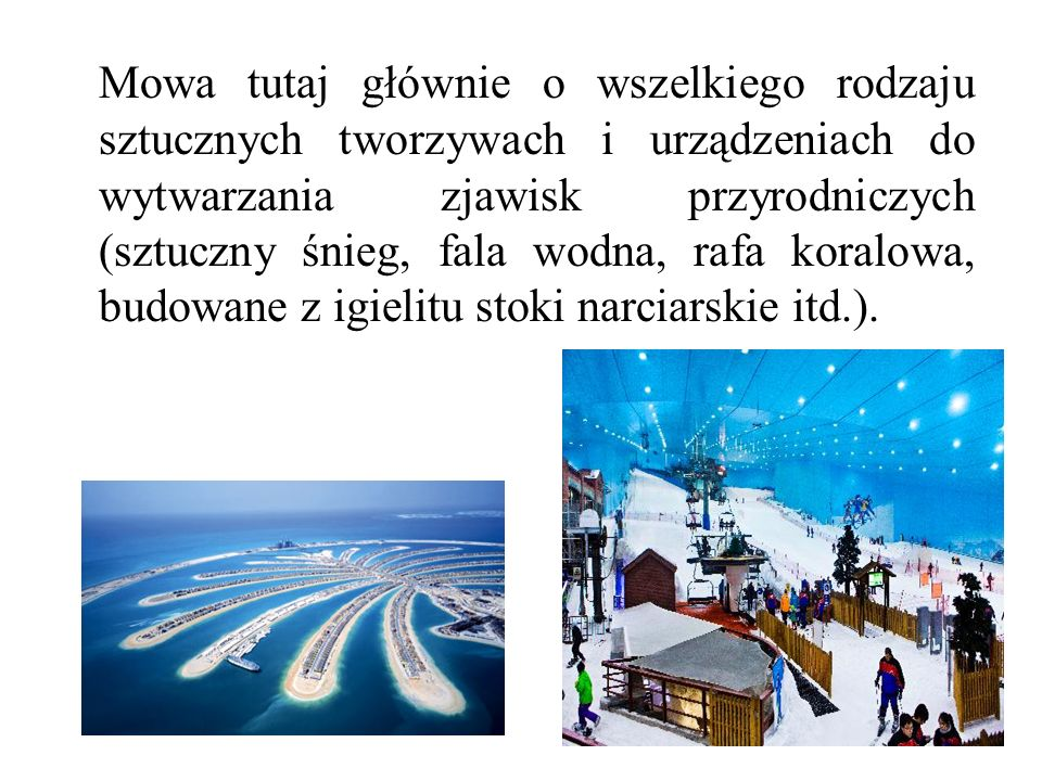 Mowa tutaj głównie o wszelkiego rodzaju sztucznych tworzywach i urządzeniach do wytwarzania zjawisk przyrodniczych (sztuczny śnieg, fala wodna, rafa koralowa, budowane z igielitu stoki narciarskie itd.).