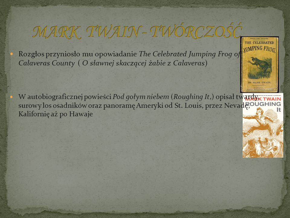 MARK TWAIN - TWÓRCZOŚĆ Rozgłos przyniosło mu opowiadanie The Celebrated Jumping Frog of Calaveras County ( O sławnej skaczącej żabie z Calaveras)