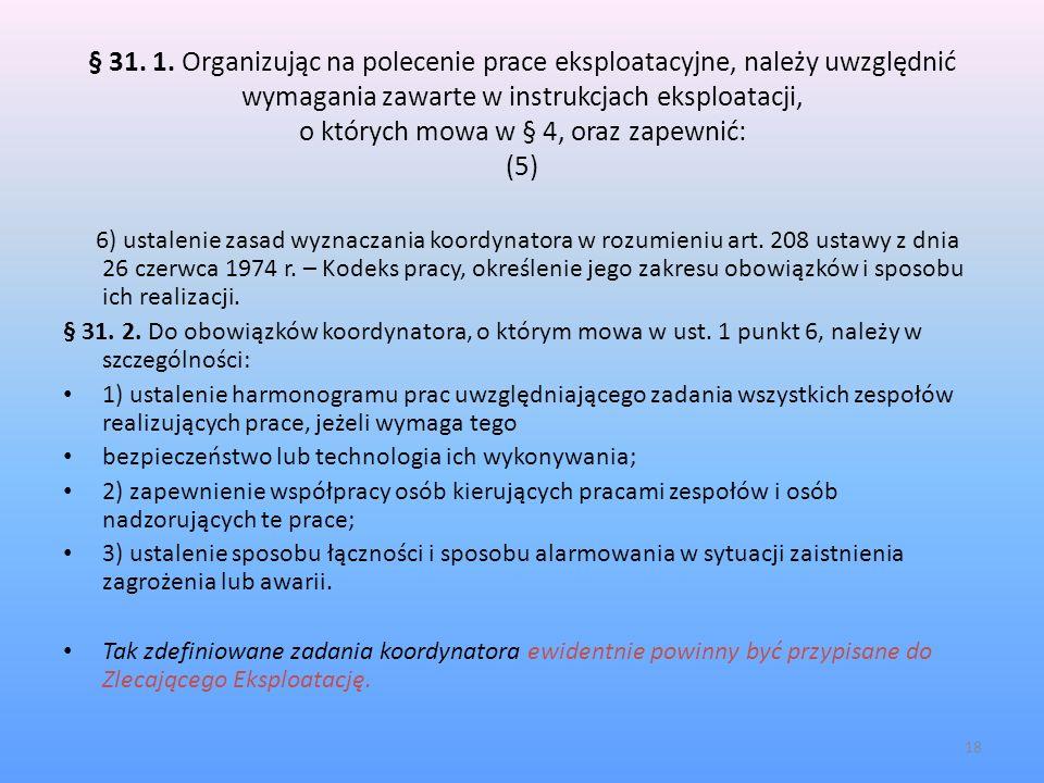 § 31. 1. Organizując na polecenie prace eksploatacyjne, należy uwzględnić wymagania zawarte w instrukcjach eksploatacji, o których mowa w § 4, oraz zapewnić: (5)