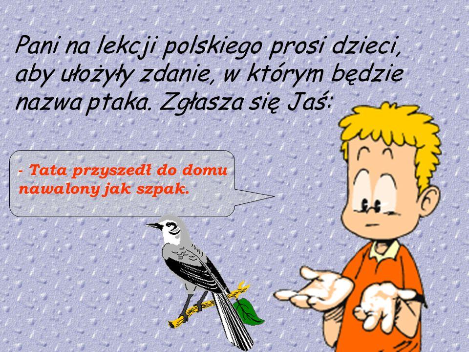 Pani na lekcji polskiego prosi dzieci, aby ułożyły zdanie, w którym będzie nazwa ptaka. Zgłasza się Jaś: