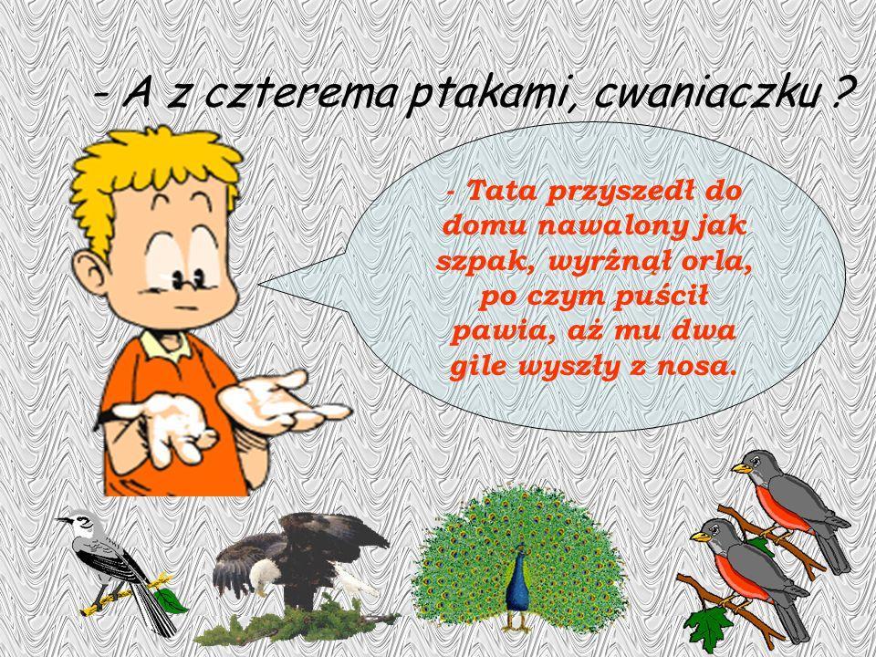 - A z czterema ptakami, cwaniaczku