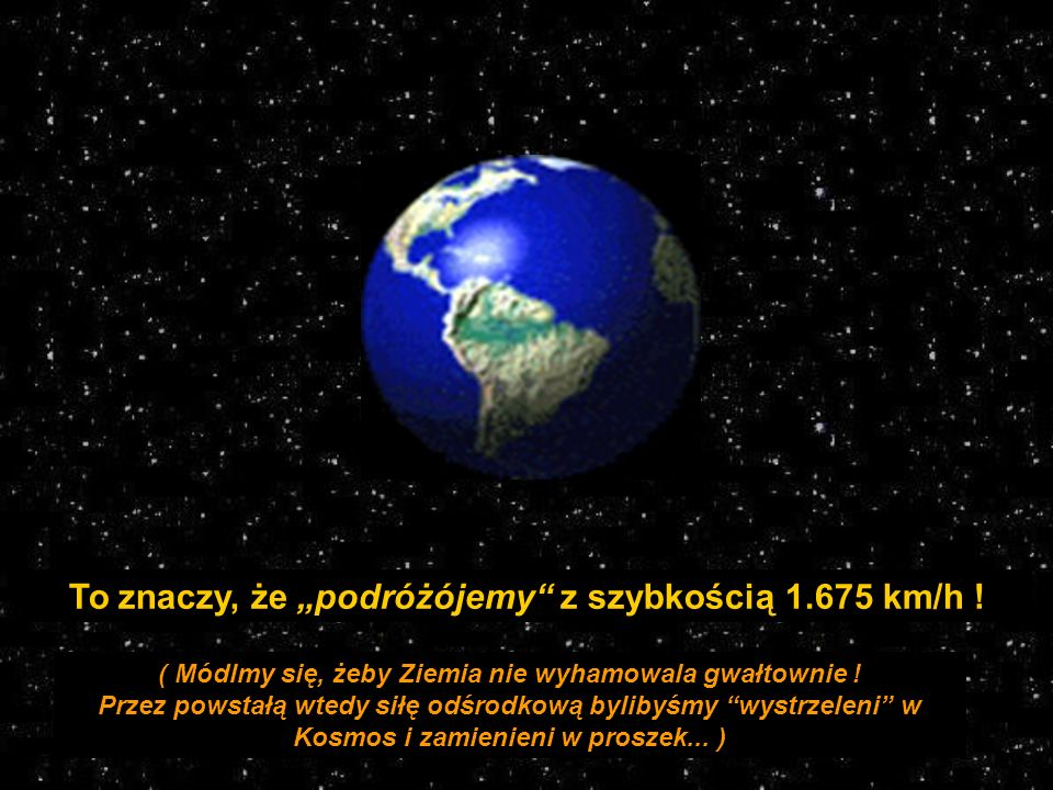 ( Módlmy się, żeby Ziemia nie wyhamowala gwałtownie !