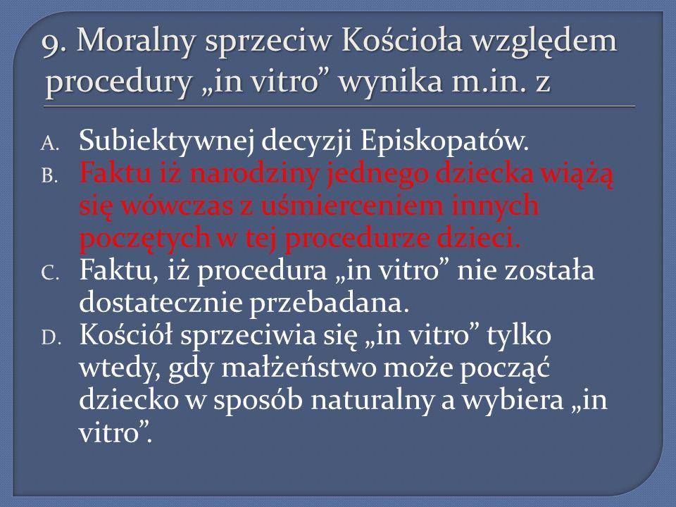 """9. Moralny sprzeciw Kościoła względem procedury """"in vitro wynika m.in. z"""