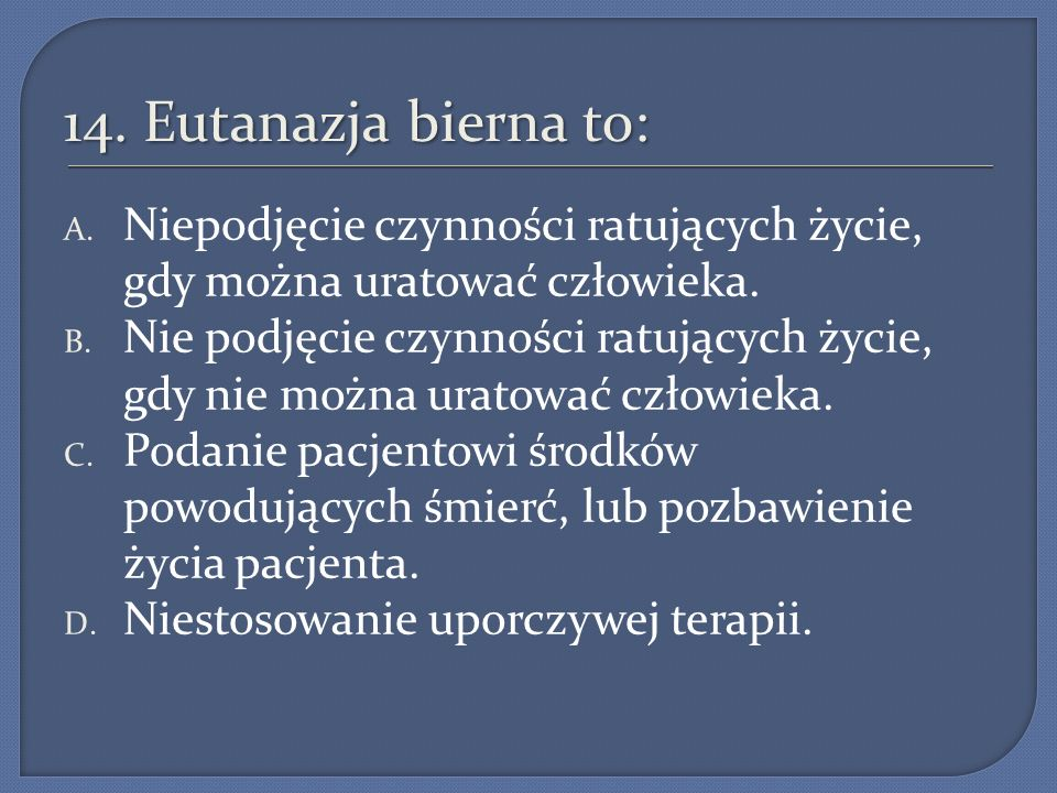 14. Eutanazja bierna to: Niepodjęcie czynności ratujących życie, gdy można uratować człowieka.