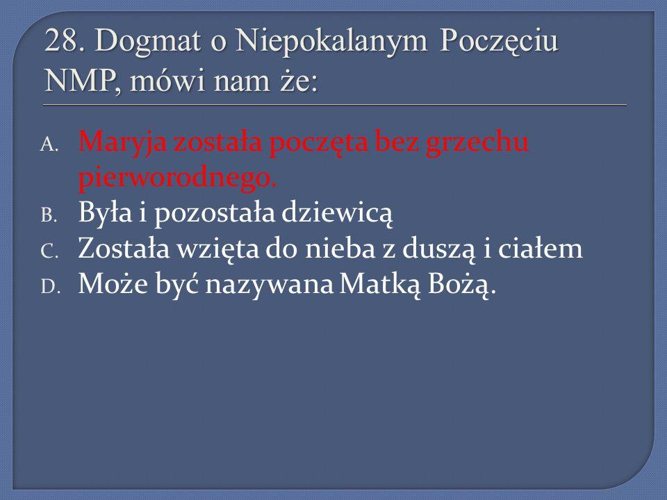 28. Dogmat o Niepokalanym Poczęciu NMP, mówi nam że: