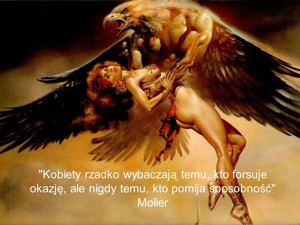 Kobiety rzadko wybaczają temu, kto forsuje okazję, ale nigdy temu, kto pomija sposobność Molier